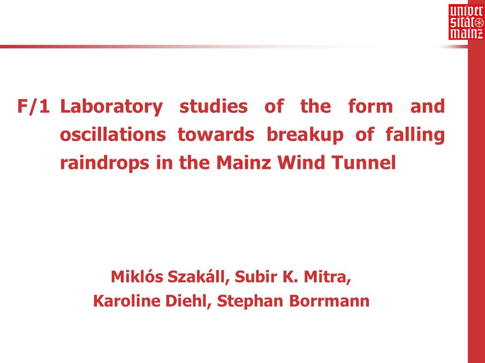 F/1 Laboratory studies of the form and oscillations towards breakup of falling raindrops in the Mainz Wind Tunnel Miklós Szakáll, Subir K.
