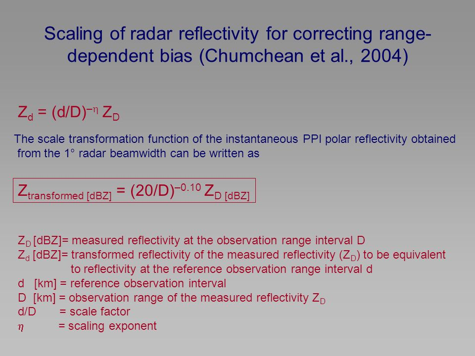 Scaling of radar reflectivity for correcting range- dependent bias (Chumchean et al., 2004) Z d = (d/D) – Z D Z transformed [dBZ] = (20/D) –0.10 Z D [dBZ] The scale transformation function of the instantaneous PPI polar reflectivity obtained from the 1° radar beamwidth can be written as Z D [dBZ]= measured reflectivity at the observation range interval D Z d [dBZ]= transformed reflectivity of the measured reflectivity (Z D ) to be equivalent to reflectivity at the reference observation range interval d d [km] = reference observation interval D [km] = observation range of the measured reflectivity Z D d/D = scale factor = scaling exponent