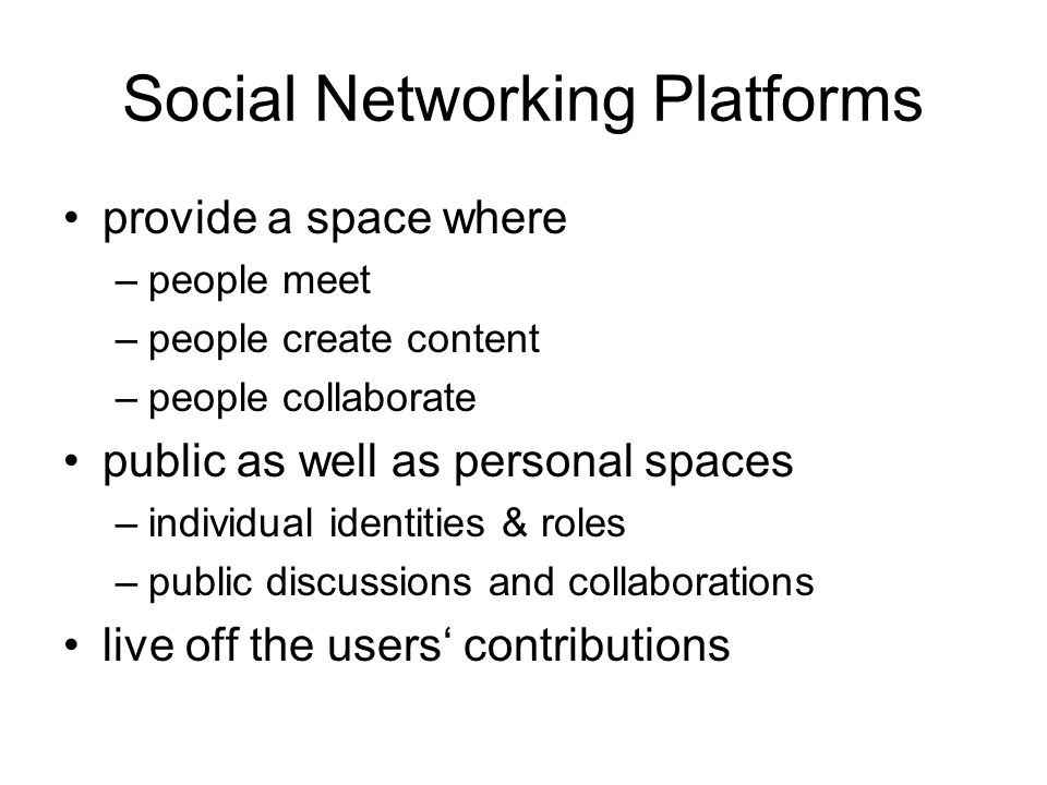 Social Networking Platforms provide a space where –people meet –people create content –people collaborate public as well as personal spaces –individual identities & roles –public discussions and collaborations live off the users contributions