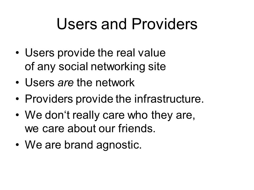 Users and Providers Users provide the real value of any social networking site Users are the network Providers provide the infrastructure.