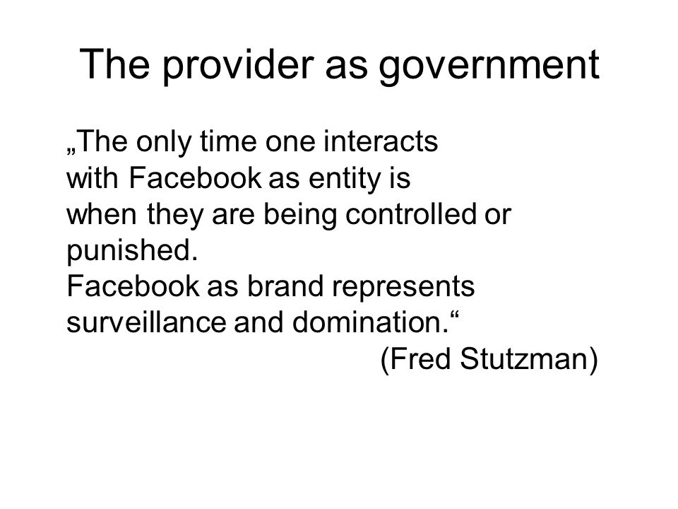 The provider as government The only time one interacts with Facebook as entity is when they are being controlled or punished.