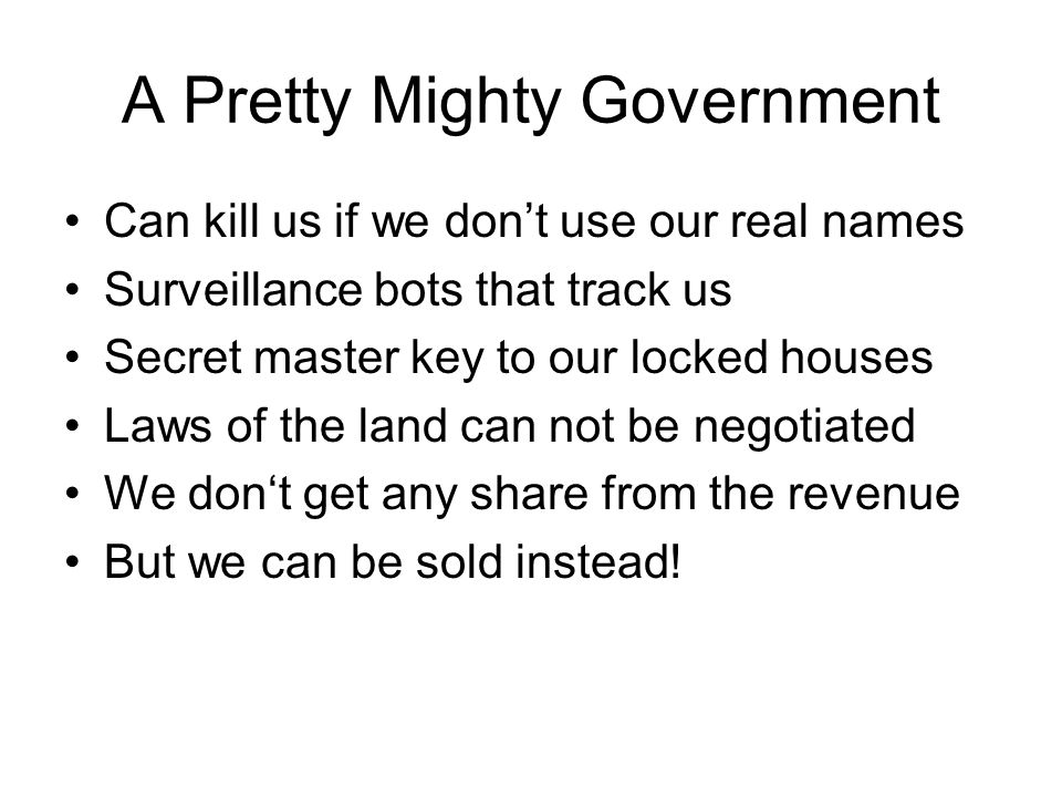 A Pretty Mighty Government Can kill us if we dont use our real names Surveillance bots that track us Secret master key to our locked houses Laws of the land can not be negotiated We dont get any share from the revenue But we can be sold instead!