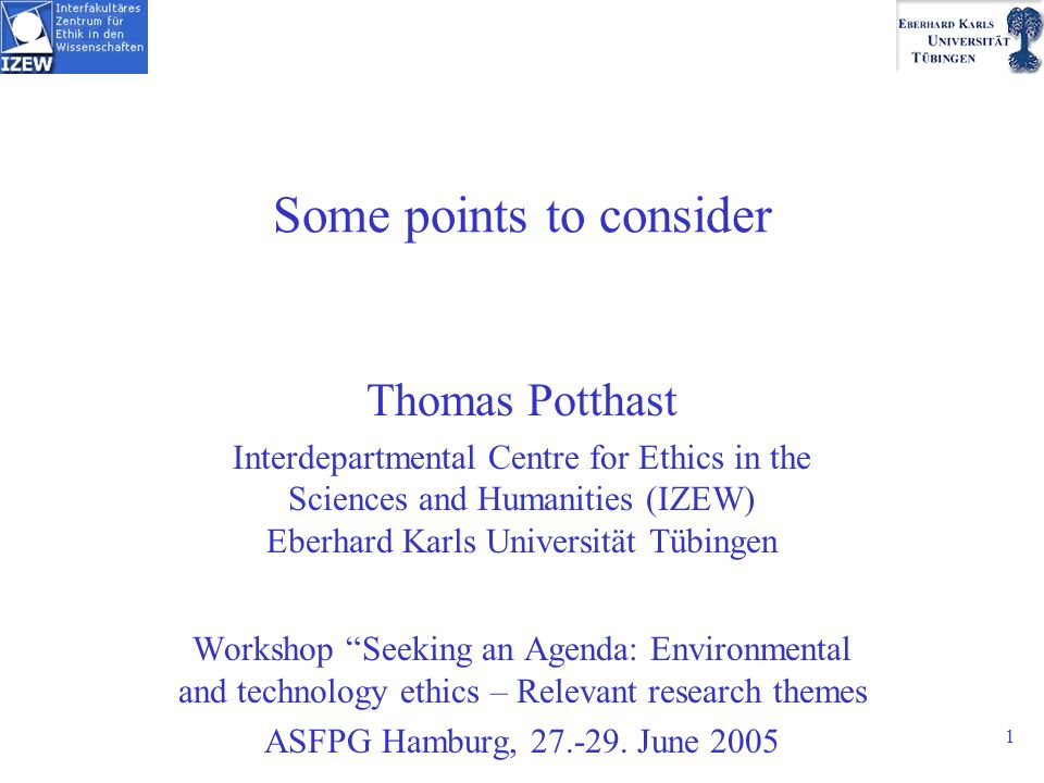 1 Some points to consider Thomas Potthast Interdepartmental Centre for Ethics in the Sciences and Humanities (IZEW) Eberhard Karls Universität Tübingen Workshop Seeking an Agenda: Environmental and technology ethics – Relevant research themes ASFPG Hamburg,