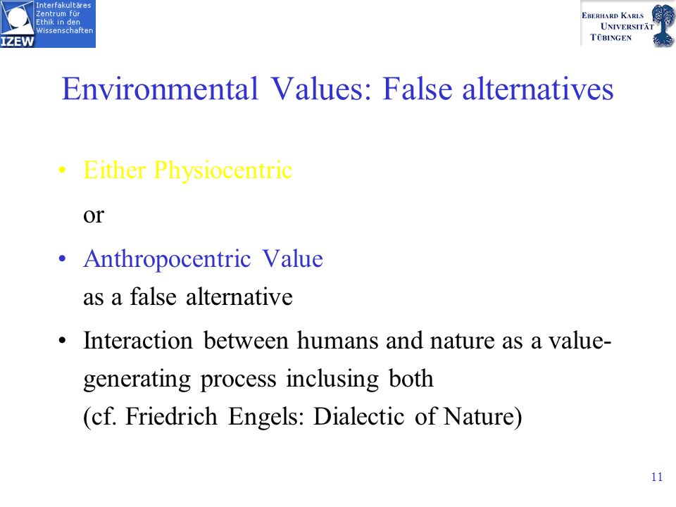 11 Environmental Values: False alternatives Either Physiocentric or Anthropocentric Value as a false alternative Interaction between humans and nature as a value- generating process inclusing both (cf.