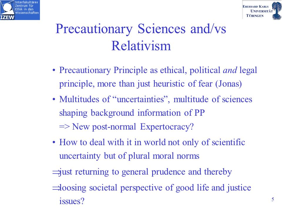 5 Precautionary Sciences and/vs Relativism Precautionary Principle as ethical, political and legal principle, more than just heuristic of fear (Jonas) Multitudes of uncertainties, multitude of sciences shaping background information of PP => New post-normal Expertocracy.