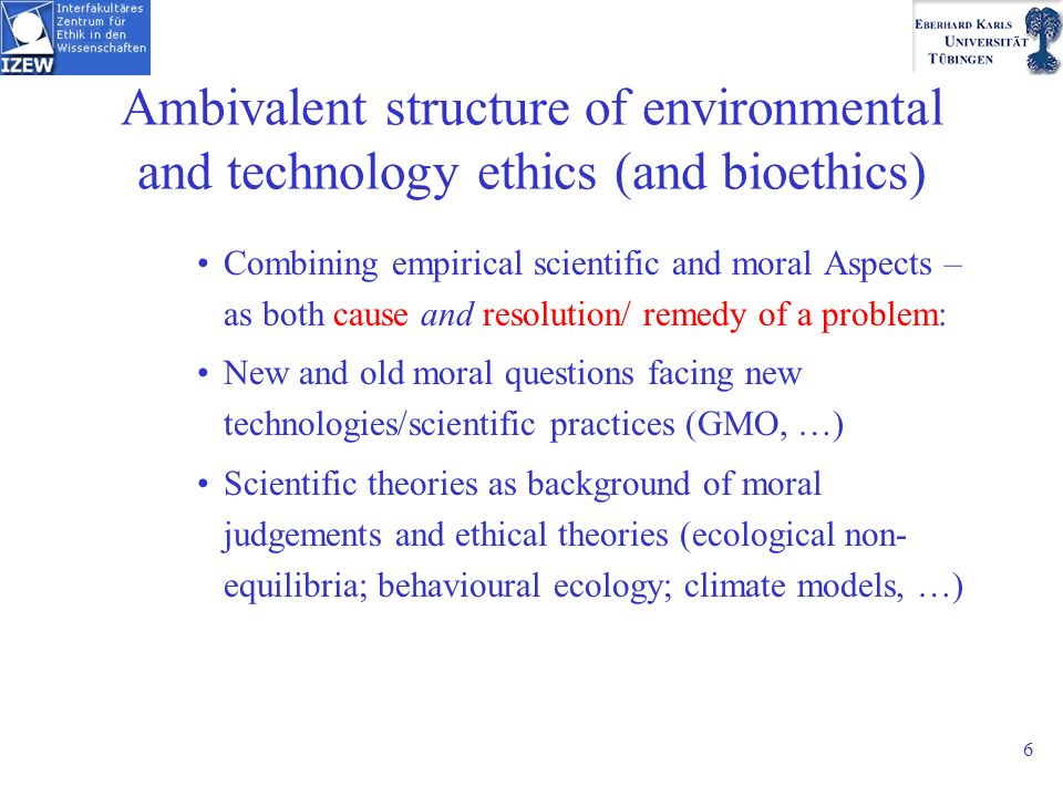 6 Ambivalent structure of environmental and technology ethics (and bioethics) Combining empirical scientific and moral Aspects – as both cause and resolution/ remedy of a problem: New and old moral questions facing new technologies/scientific practices (GMO, …) Scientific theories as background of moral judgements and ethical theories (ecological non- equilibria; behavioural ecology; climate models, …)