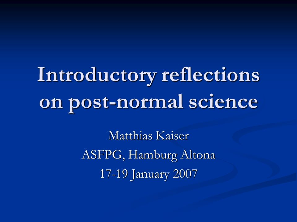 Introductory reflections on post-normal science Matthias Kaiser ASFPG, Hamburg Altona January 2007