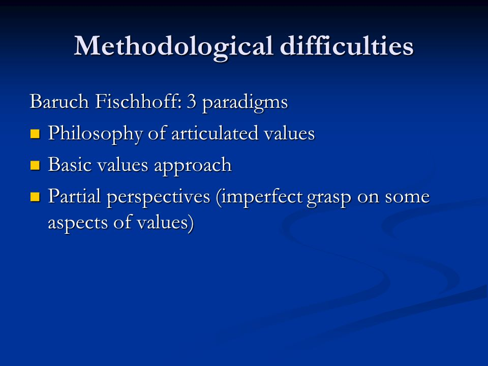 Methodological difficulties Baruch Fischhoff: 3 paradigms Philosophy of articulated values Philosophy of articulated values Basic values approach Basic values approach Partial perspectives (imperfect grasp on some aspects of values) Partial perspectives (imperfect grasp on some aspects of values)