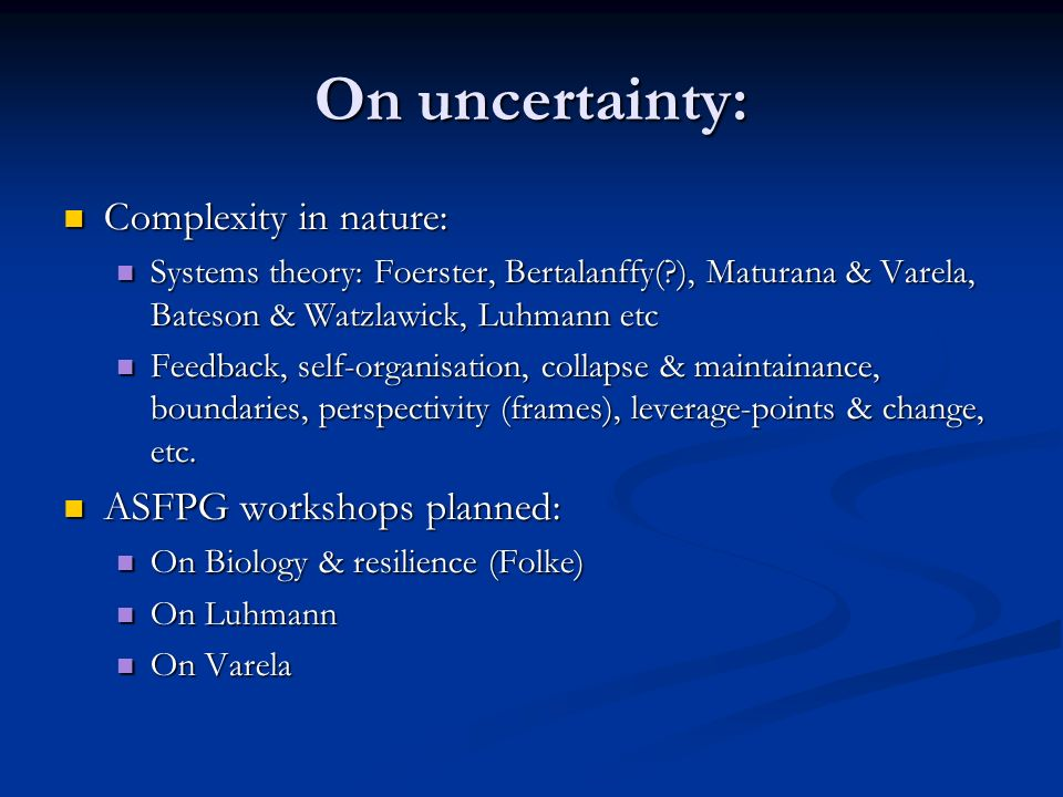 On uncertainty: Complexity in nature: Complexity in nature: Systems theory: Foerster, Bertalanffy( ), Maturana & Varela, Bateson & Watzlawick, Luhmann etc Systems theory: Foerster, Bertalanffy( ), Maturana & Varela, Bateson & Watzlawick, Luhmann etc Feedback, self-organisation, collapse & maintainance, boundaries, perspectivity (frames), leverage-points & change, etc.