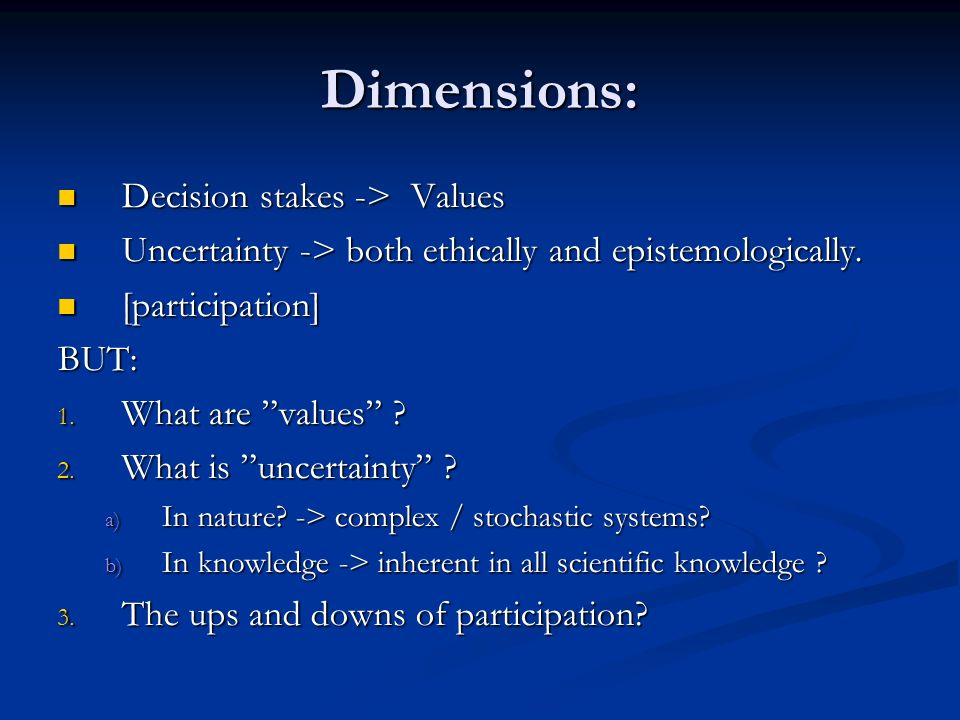 Dimensions: Decision stakes -> Values Decision stakes -> Values Uncertainty -> both ethically and epistemologically.