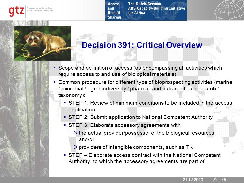 Seite 5 Seite Decision 391: Critical Overview Scope and definition of access (as encompassing all activities which require access to and use of biological materials) Common procedure for different type of bioprospecting activities (marine / microbial / agrobiodiversity / pharma- and nutraceutical research / taxonomy): STEP 1: Review of minimum conditions to be included in the access application STEP 2: Submit application to National Competent Authority STEP 3: Elaborate accessory agreements with » the actual provider/possessor of the biological resources and/or » providers of intangible components, such as TK STEP 4:Elaborate access contract with the National Competent Authority, to which the accessory agreements are part of.