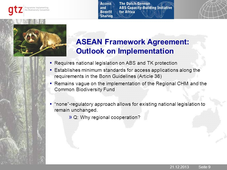 Seite 9 Seite ASEAN Framework Agreement: Outlook on Implementation Requires national legislation on ABS and TK protection Establishes minimum standards for access applications along the requirements in the Bonn Guidelines (Article 36) Remains vague on the implementation of the Regional CHM and the Common Biodiversity Fund none-regulatory approach allows for existing national legislation to remain unchanged.