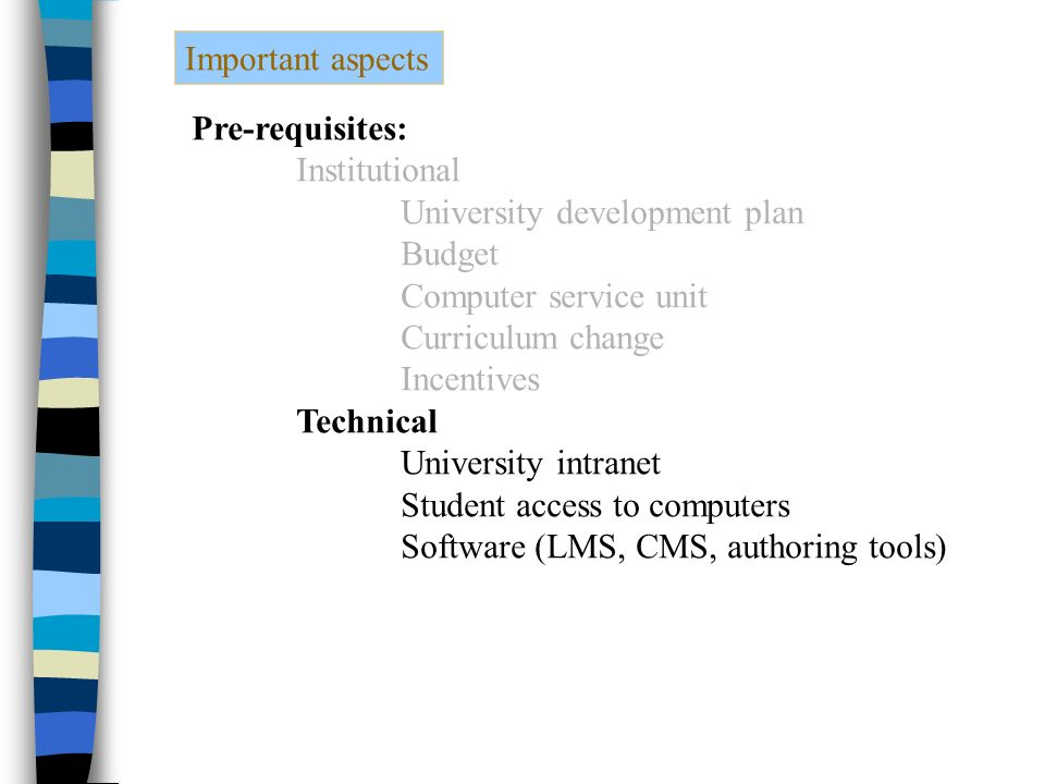 Important aspects Pre-requisites: Institutional University development plan Budget Computer service unit Curriculum change Incentives Technical University intranet Student access to computers Software (LMS, CMS, authoring tools)