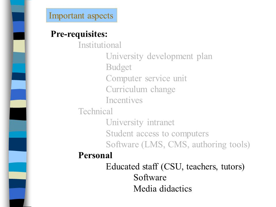 Important aspects Pre-requisites: Institutional University development plan Budget Computer service unit Curriculum change Incentives Technical University intranet Student access to computers Software (LMS, CMS, authoring tools) Personal Educated staff (CSU, teachers, tutors) Software Media didactics
