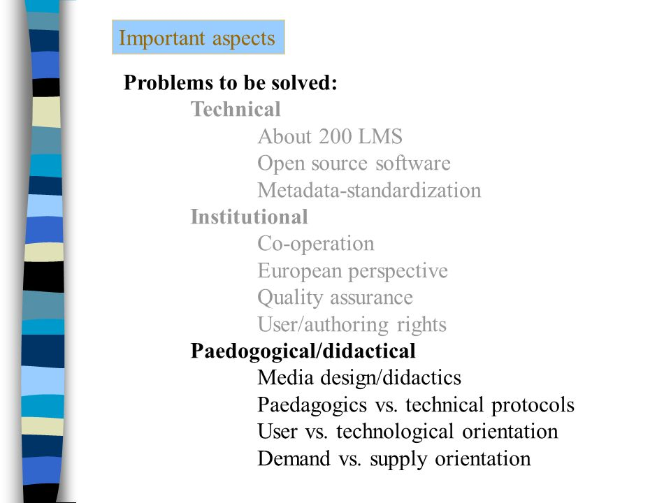 Important aspects Problems to be solved: Technical About 200 LMS Open source software Metadata-standardization Institutional Co-operation European perspective Quality assurance User/authoring rights Paedogogical/didactical Media design/didactics Paedagogics vs.