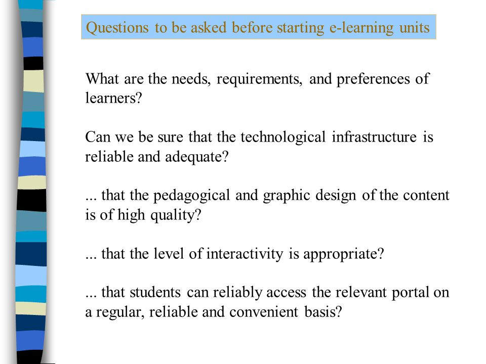 Questions to be asked before starting e-learning units What are the needs, requirements, and preferences of learners.