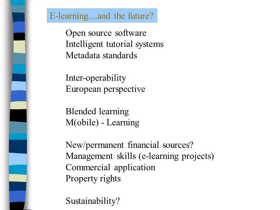 Open source software Intelligent tutorial systems Metadata standards Inter-operability European perspective Blended learning M(obile) - Learning New/permanent financial sources.