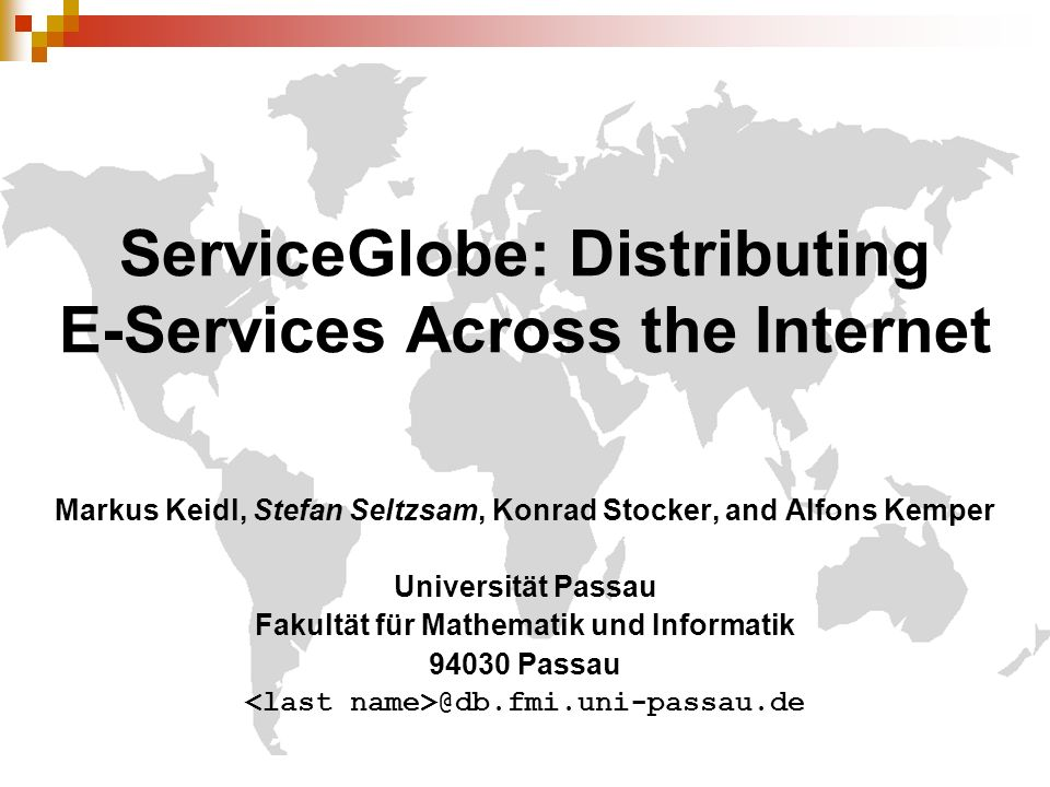 ServiceGlobe: Distributing E-Services Across the Internet Markus Keidl, Stefan Seltzsam, Konrad Stocker, and Alfons Kemper Universität Passau Fakultät für Mathematik und Informatik