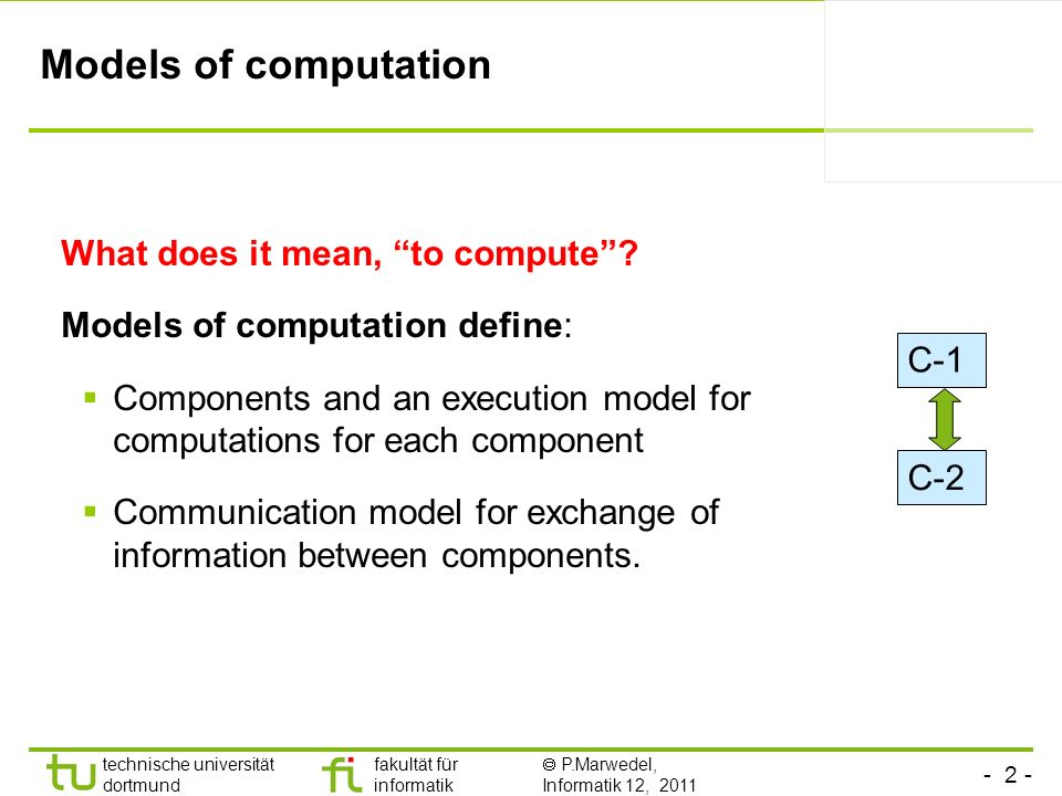 - 2 - technische universität dortmund fakultät für informatik P.Marwedel, Informatik 12, 2011 Models of computation What does it mean, to compute.