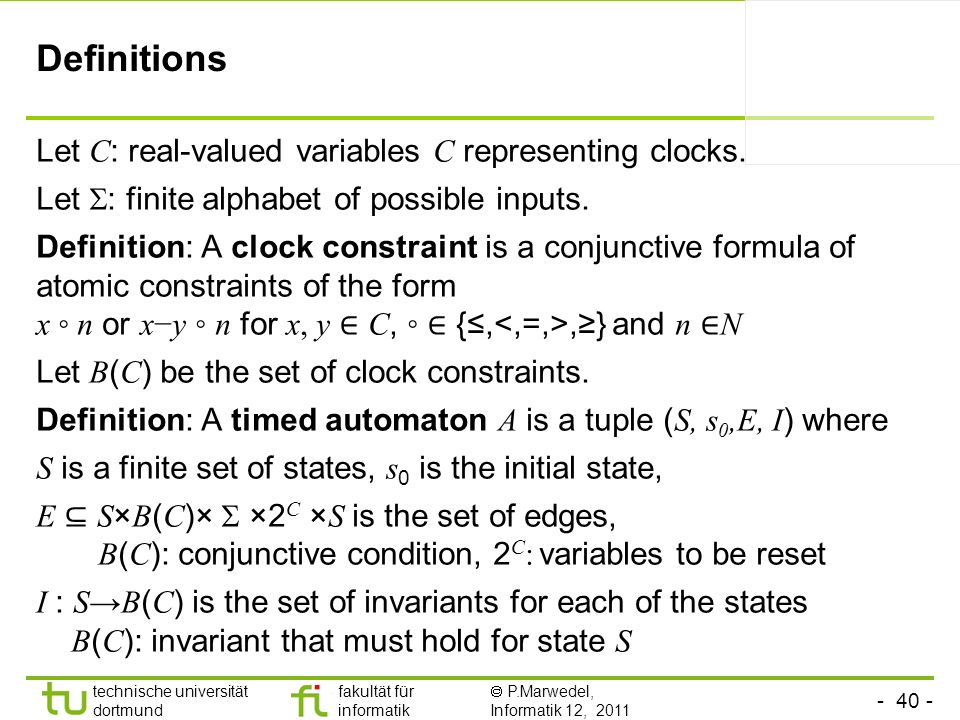 - 40 - technische universität dortmund fakultät für informatik P.Marwedel, Informatik 12, 2011 Definitions Let C : real-valued variables C representing clocks.