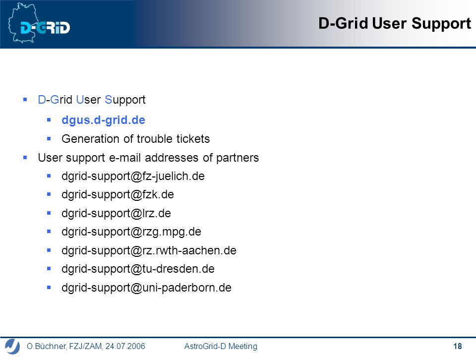 O.Büchner, FZJ/ZAM, 24.07.2006 AstroGrid-D Meeting 18 D-Grid User Support dgus.d-grid.de Generation of trouble tickets User support e-mail addresses of partners dgrid-support@fz-juelich.de dgrid-support@fzk.de dgrid-support@lrz.de dgrid-support@rzg.mpg.de dgrid-support@rz.rwth-aachen.de dgrid-support@tu-dresden.de dgrid-support@uni-paderborn.de