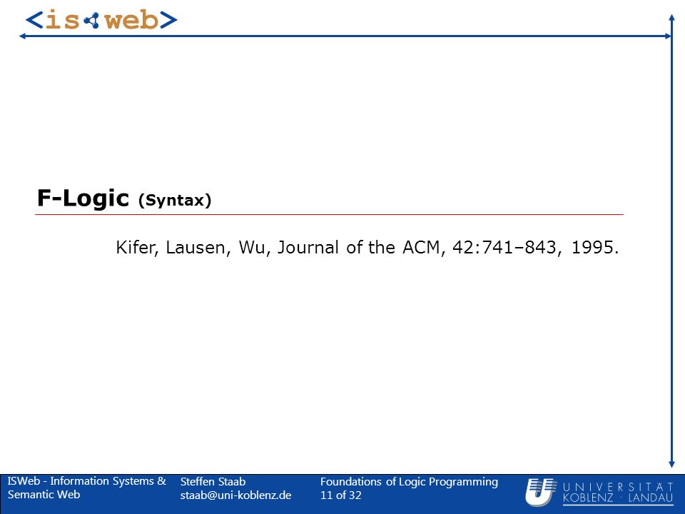 ISWeb - Information Systems & Semantic Web Steffen Staab Foundations of Logic Programming 11 of 32 F-Logic (Syntax) Kifer, Lausen, Wu, Journal of the ACM, 42:741–843, 1995.
