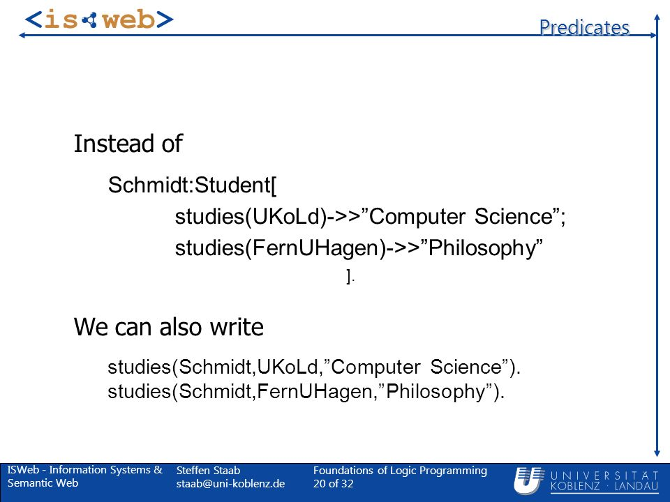 ISWeb - Information Systems & Semantic Web Steffen Staab Foundations of Logic Programming 20 of 32 Predicates Instead of Schmidt:Student[ studies(UKoLd)->>Computer Science; studies(FernUHagen)->>Philosophy ].