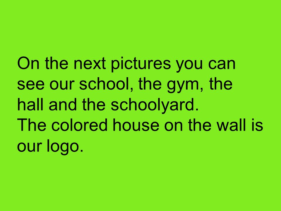 On the next pictures you can see our school, the gym, the hall and the schoolyard.