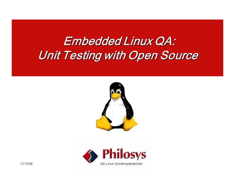 Die Linux Systemspezialisten11/13/06 Embedded Linux QA: Unit Testing with Open Source Embedded Linux QA: Unit Testing with Open Source