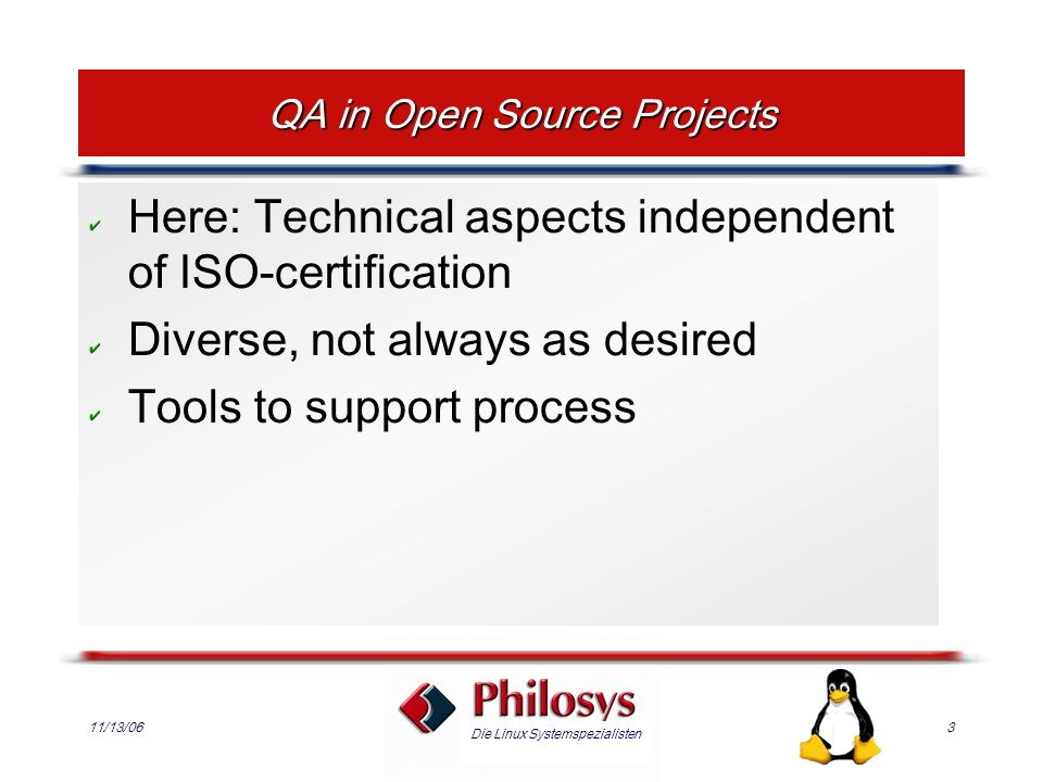 Die Linux Systemspezialisten 11/13/063 QA in Open Source Projects Here: Technical aspects independent of ISO-certification Diverse, not always as desired Tools to support process