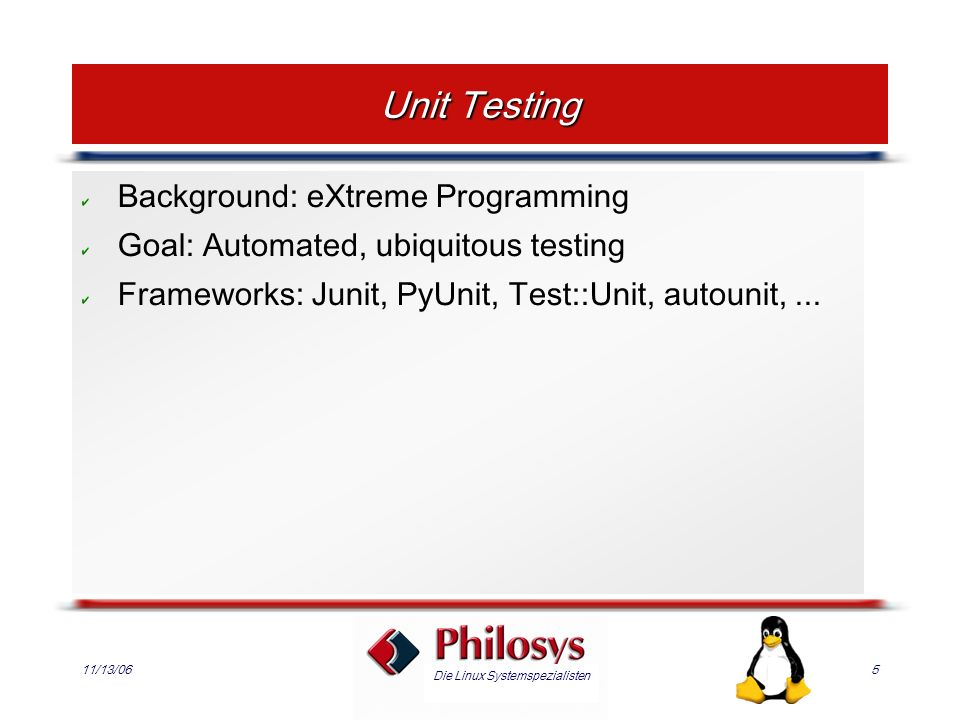 Die Linux Systemspezialisten 11/13/065 Unit Testing Background: eXtreme Programming Goal: Automated, ubiquitous testing Frameworks: Junit, PyUnit, Test::Unit, autounit,...