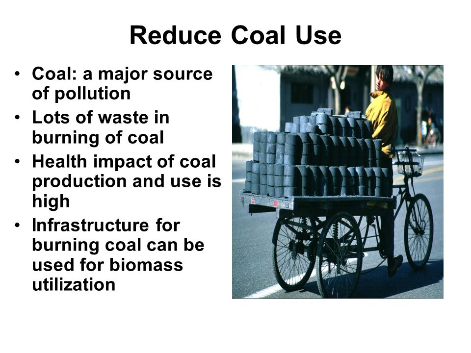 Reduce Coal Use Coal: a major source of pollution Lots of waste in burning of coal Health impact of coal production and use is high Infrastructure for burning coal can be used for biomass utilization