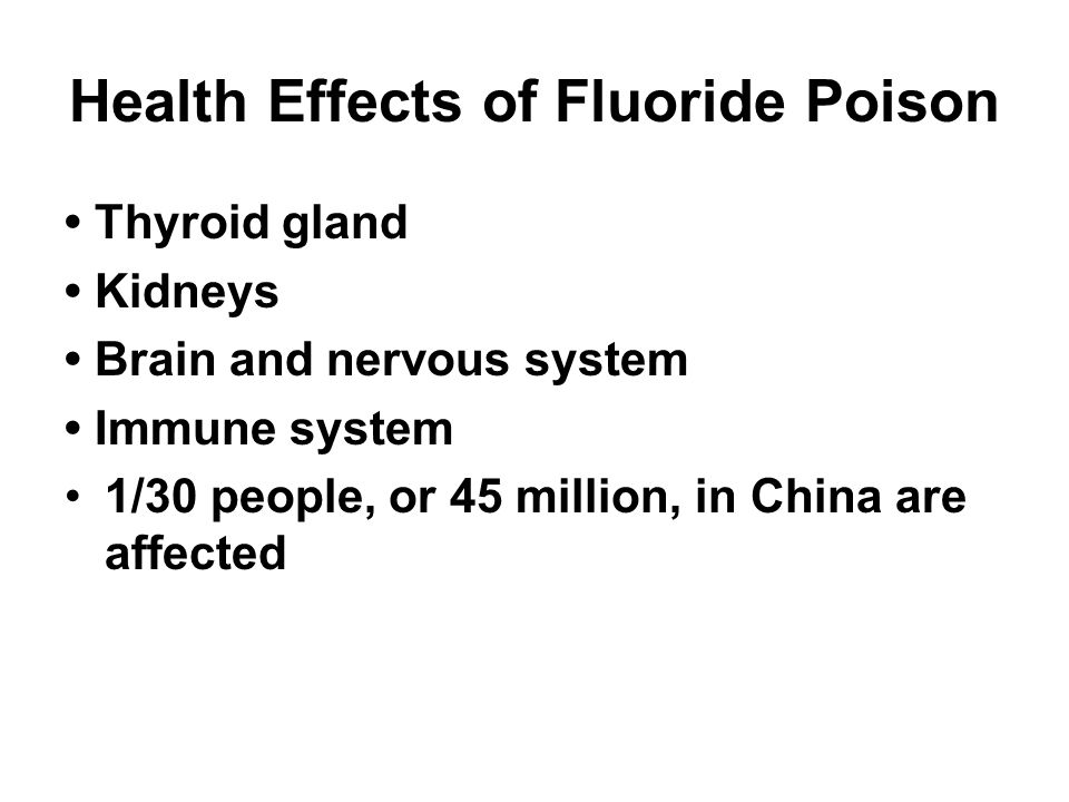 Health Effects of Fluoride Poison Thyroid gland Kidneys Brain and nervous system Immune system 1/30 people, or 45 million, in China are affected