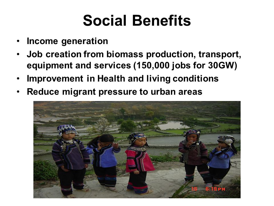 Social Benefits Income generation Job creation from biomass production, transport, equipment and services (150,000 jobs for 30GW) Improvement in Health and living conditions Reduce migrant pressure to urban areas