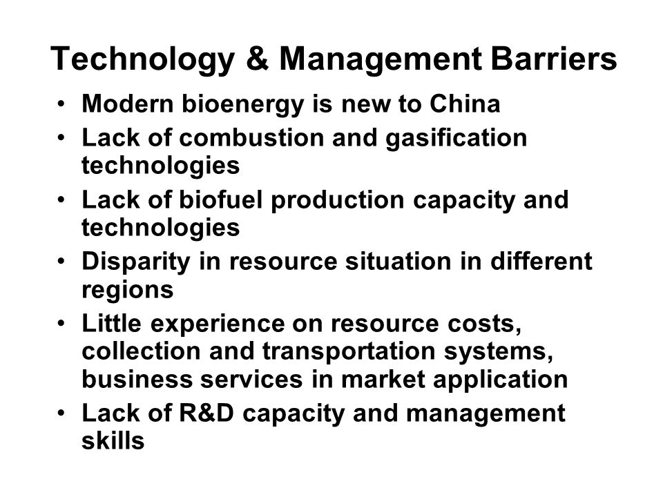 Technology & Management Barriers Modern bioenergy is new to China Lack of combustion and gasification technologies Lack of biofuel production capacity and technologies Disparity in resource situation in different regions Little experience on resource costs, collection and transportation systems, business services in market application Lack of R&D capacity and management skills