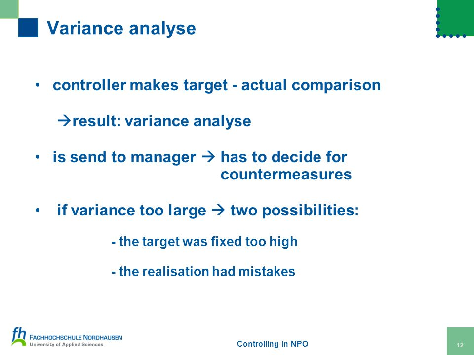 Controlling in NPO 12 Variance analyse controller makes target - actual comparison result: variance analyse is send to manager has to decide for countermeasures if variance too large two possibilities: - the target was fixed too high - the realisation had mistakes