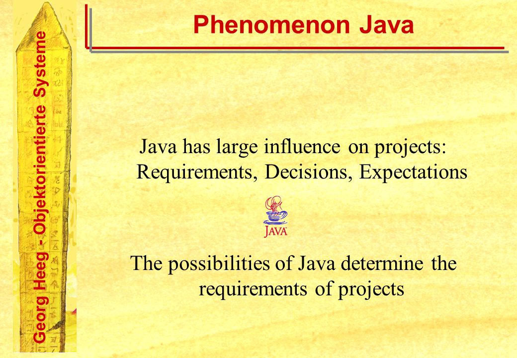 Georg Heeg - Objektorientierte Systeme Phenomenon Java Java has large influence on projects: Requirements, Decisions, Expectations The possibilities of Java determine the requirements of projects