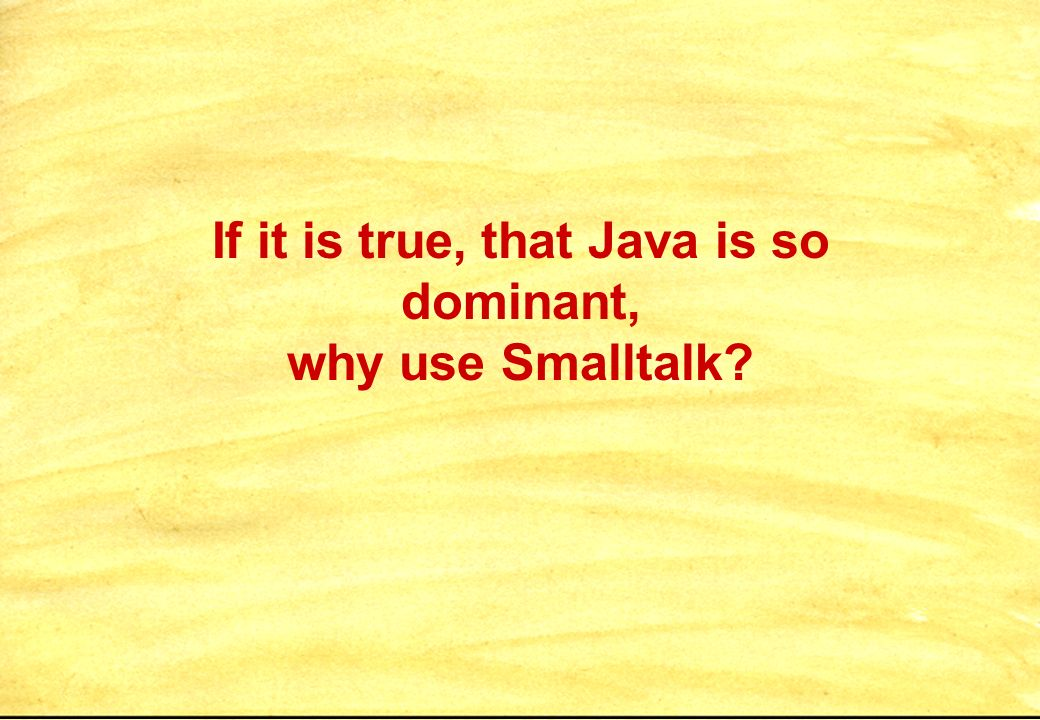 If it is true, that Java is so dominant, why use Smalltalk