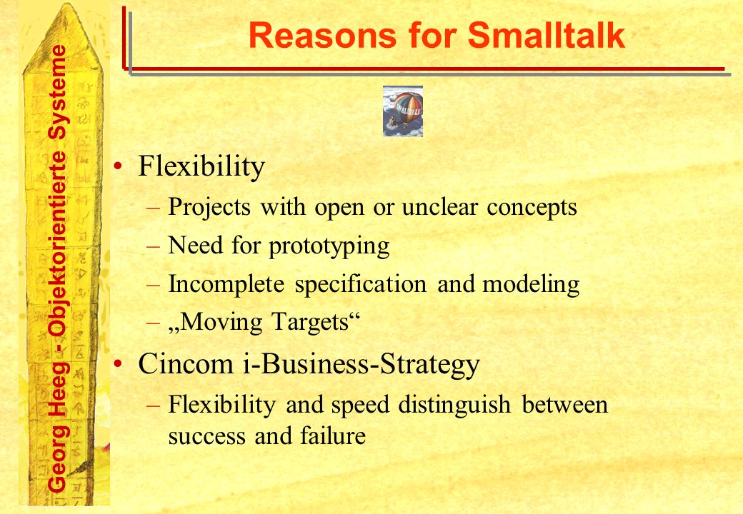 Georg Heeg - Objektorientierte Systeme Reasons for Smalltalk Flexibility –Projects with open or unclear concepts –Need for prototyping –Incomplete specification and modeling –Moving Targets Cincom i-Business-Strategy –Flexibility and speed distinguish between success and failure