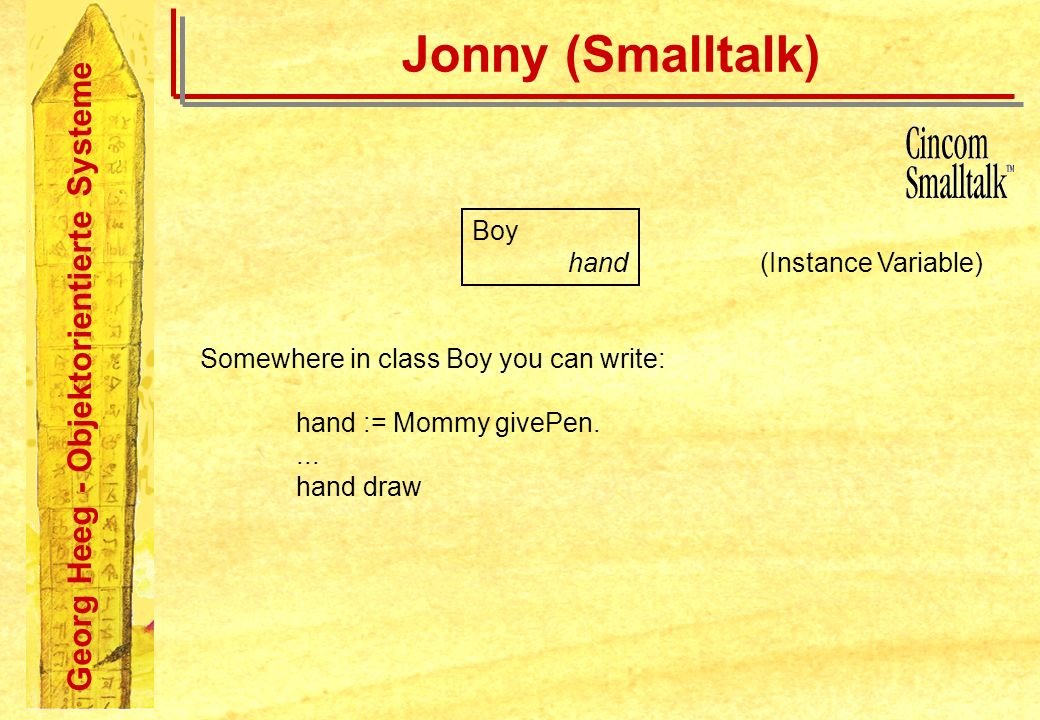 Georg Heeg - Objektorientierte Systeme Jonny (Smalltalk) Boy hand (Instance Variable) Somewhere in class Boy you can write: hand := Mommy givePen....