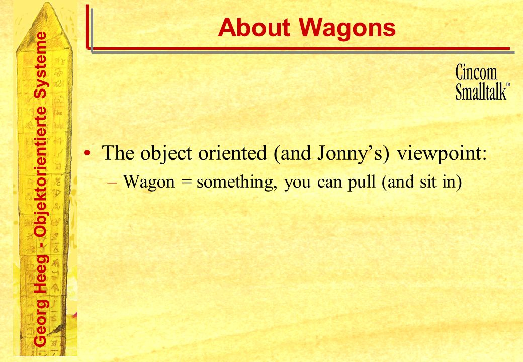 Georg Heeg - Objektorientierte Systeme About Wagons The object oriented (and Jonnys) viewpoint: –Wagon = something, you can pull (and sit in)