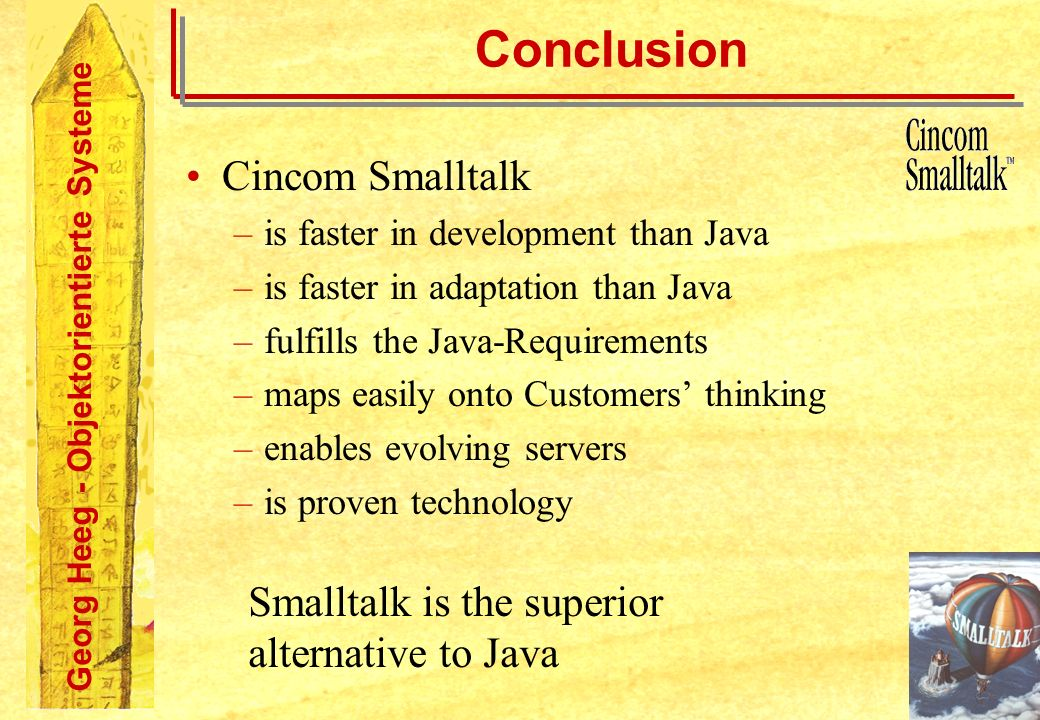 Georg Heeg - Objektorientierte Systeme Conclusion Cincom Smalltalk –is faster in development than Java –is faster in adaptation than Java –fulfills the Java-Requirements –maps easily onto Customers thinking –enables evolving servers –is proven technology Smalltalk is the superior alternative to Java