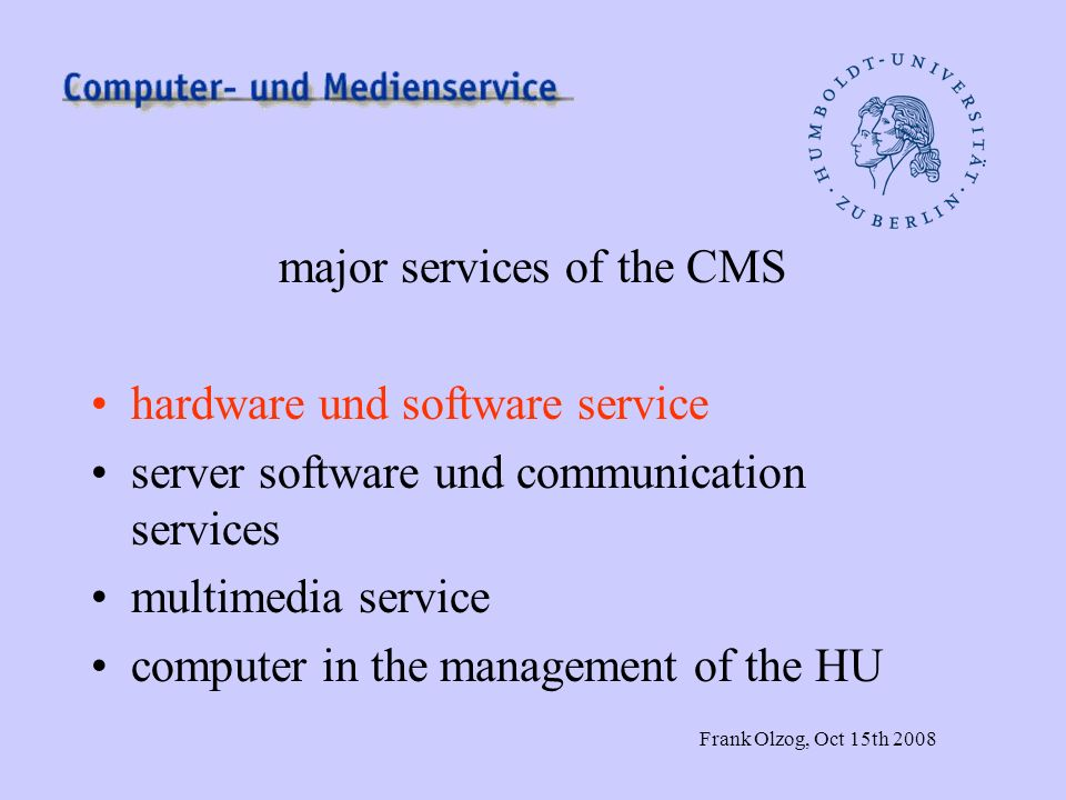 Frank Olzog, Oct 15th 2008 major services of the CMS hardware und software service server software und communication services multimedia service computer in the management of the HU