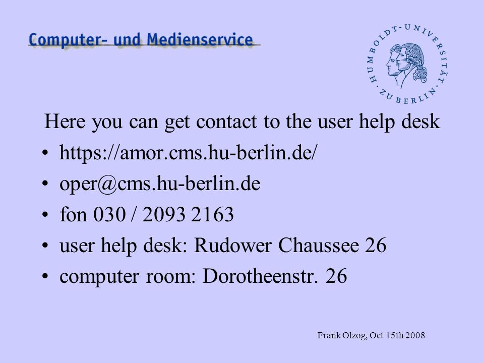 Frank Olzog, Oct 15th 2008 Here you can get contact to the user help desk https://amor.cms.hu-berlin.de/ oper@cms.hu-berlin.de fon 030 / 2093 2163 user help desk: Rudower Chaussee 26 computer room: Dorotheenstr.