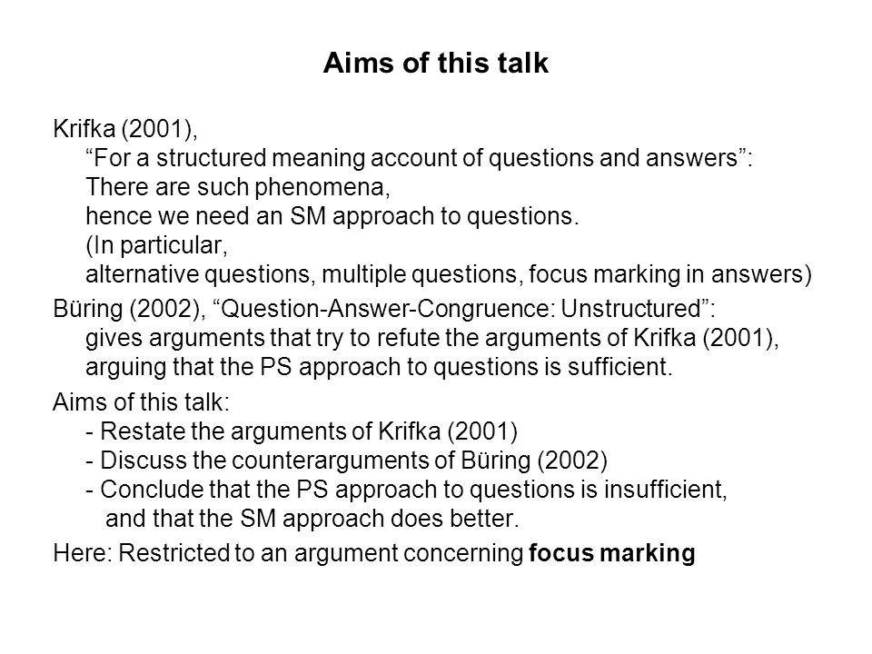 Aims of this talk Krifka (2001), For a structured meaning account of questions and answers: There are such phenomena, hence we need an SM approach to questions.