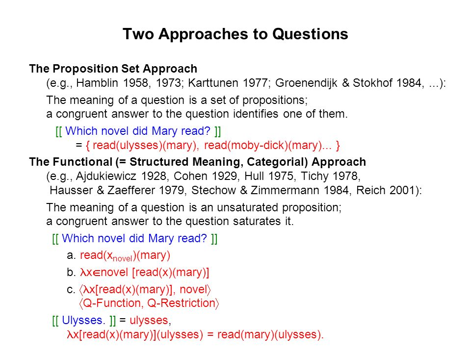 Two Approaches to Questions The Proposition Set Approach (e.g., Hamblin 1958, 1973; Karttunen 1977; Groenendijk & Stokhof 1984,...): The meaning of a question is a set of propositions; a congruent answer to the question identifies one of them.