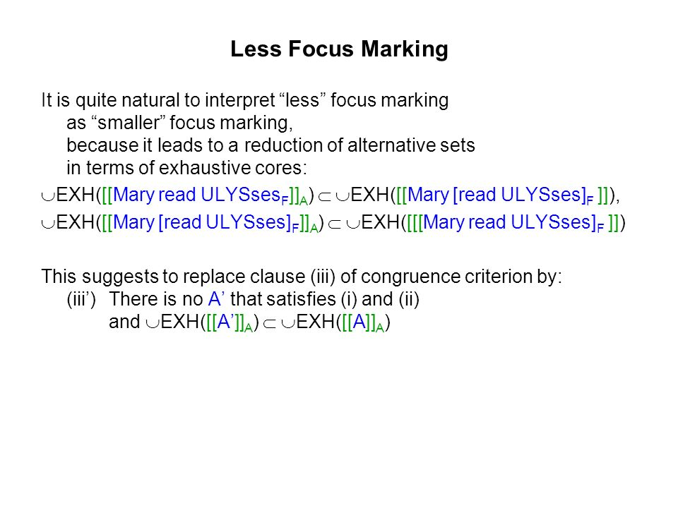 Less Focus Marking It is quite natural to interpret less focus marking as smaller focus marking, because it leads to a reduction of alternative sets in terms of exhaustive cores: EXH([[Mary read ULYSses F ]] A ) EXH([[Mary [read ULYSses] F ]]), EXH([[Mary [read ULYSses] F ]] A ) EXH([[[Mary read ULYSses] F ]]) This suggests to replace clause (iii) of congruence criterion by: (iii)There is no A that satisfies (i) and (ii) and EXH([[A]] A ) EXH([[A]] A )