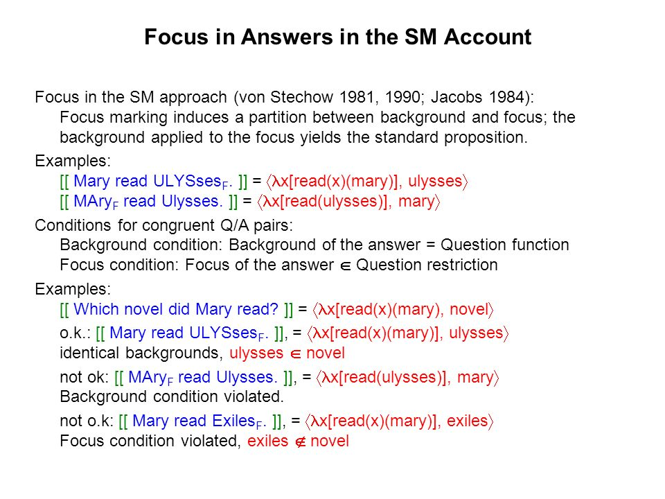 Focus in Answers in the SM Account Focus in the SM approach (von Stechow 1981, 1990; Jacobs 1984): Focus marking induces a partition between background and focus; the background applied to the focus yields the standard proposition.