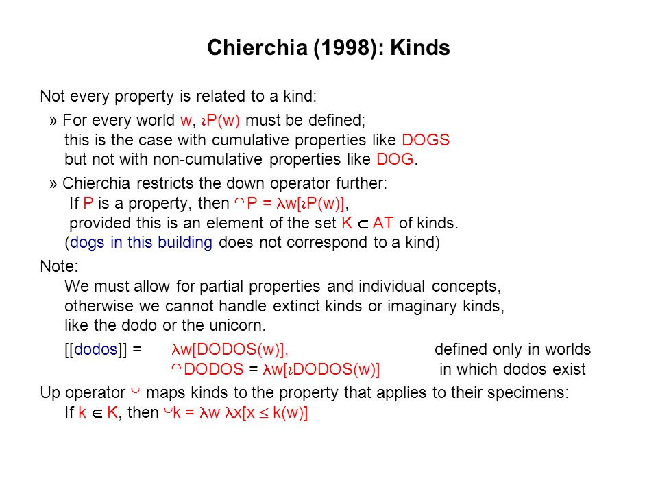 Chierchia (1998): Kinds Not every property is related to a kind: » For every world w, P(w) must be defined; this is the case with cumulative properties like DOGS but not with non-cumulative properties like DOG.