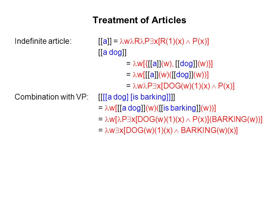 Treatment of Articles Indefinite article:[[a]] = w R P x[R(1)(x) P(x)] [[a dog]] = w[{[[a]](w), [[dog]](w)}] = w[[[a]](w)([[dog]](w))] = w P x[DOG(w)(1)(x) P(x)] Combination with VP:[[[[a dog] [is barking]]]] = w[[[a dog]](w)([[is barking]](w))] = w[ P x[DOG(w)(1)(x) P(x)](BARKING(w))] = w x[DOG(w)(1)(x) BARKING(w)(x)]